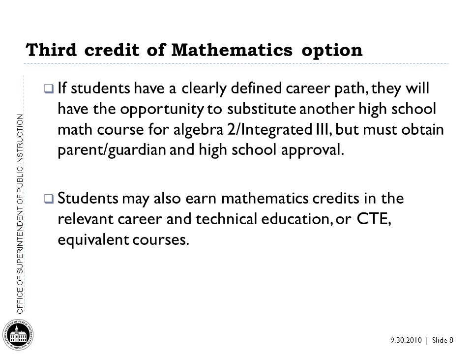 9.30.2010 | Slide 8 OFFICE OF SUPERINTENDENT OF PUBLIC INSTRUCTION Third credit of Mathematics option If students have a clearly defined career path, they will have the opportunity to substitute another high school math course for algebra 2/Integrated III, but must obtain parent/guardian and high school approval.