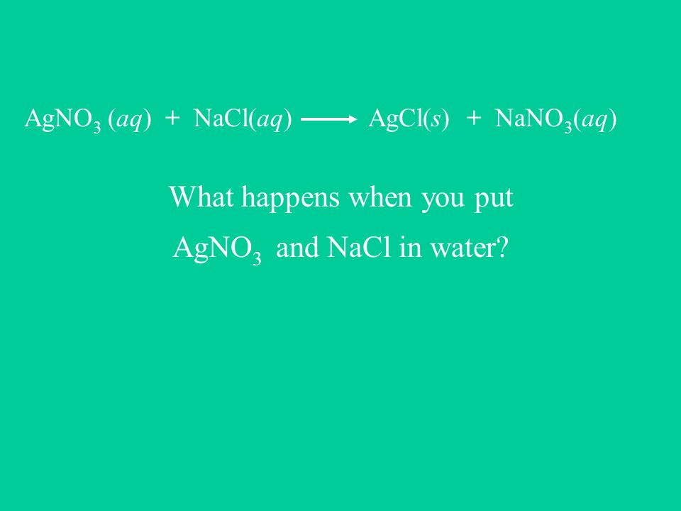 AgNO 3 (aq) + NaCl(aq) AgCl(s) + NaNO 3 (aq) What really happens when you put AgNO 3 and NaCl in water?