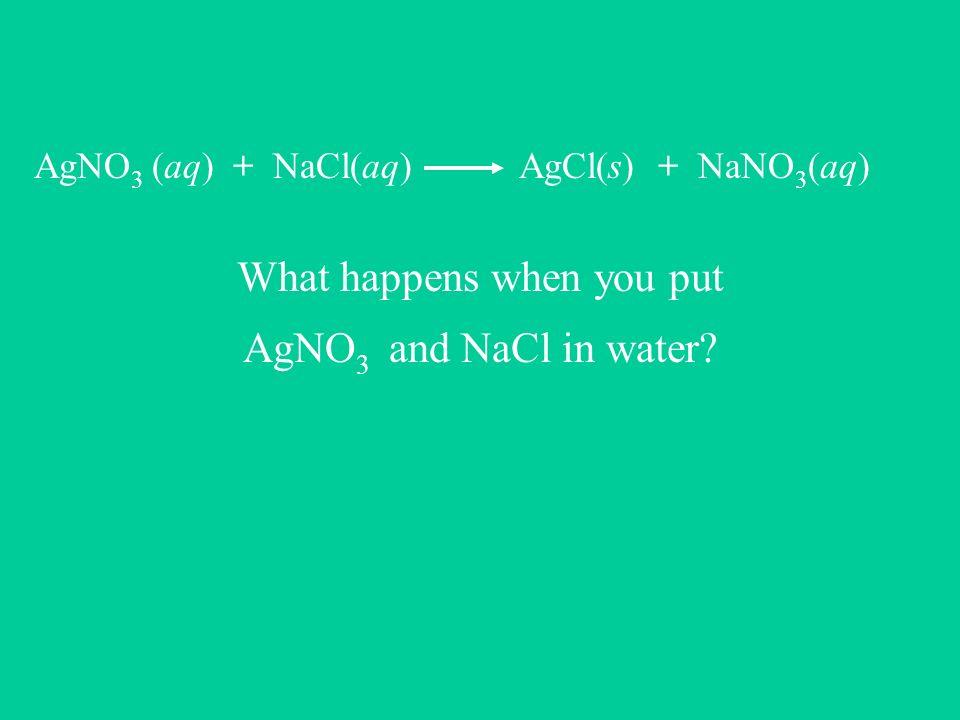 AgNO 3 (aq) + NaCl(aq) AgCl(s) + NaNO 3 (aq) What happens when you put AgNO 3 and NaCl in water?