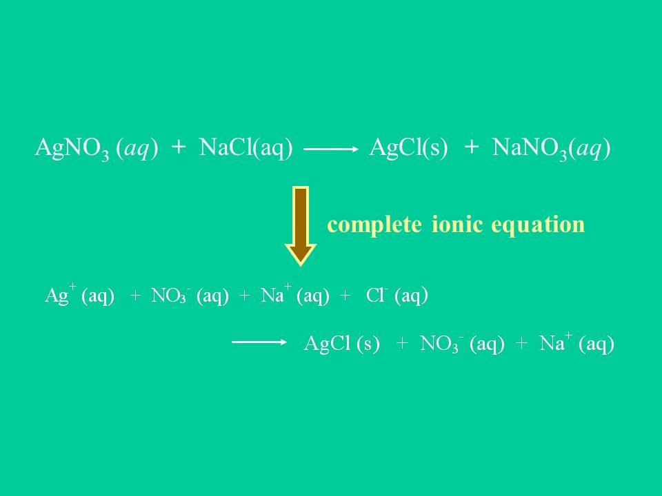 AgNO 3 (aq) + NaCl(aq) AgCl(s) + NaNO 3 (aq) complete ionic equation