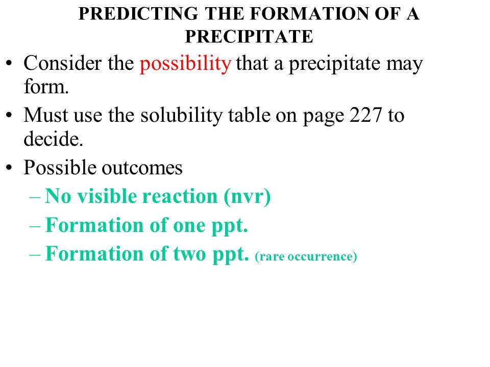 PREDICTING THE FORMATION OF A PRECIPITATE Consider the possibility that a precipitate may form. Must use the solubility table on page 227 to decide. P