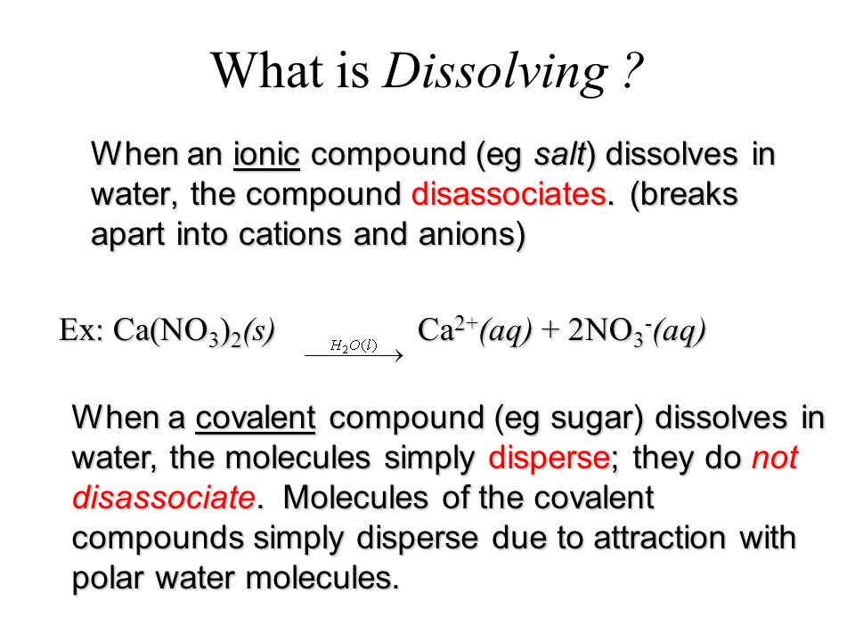 What is Dissolving ? When an ionic compound (eg salt) dissolves in water, the compound disassociates. (breaks apart into cations and anions) Ex: Ca(NO