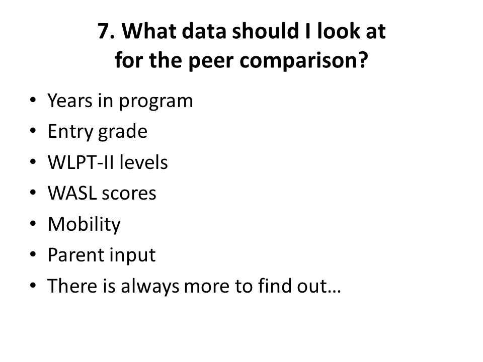 7. What data should I look at for the peer comparison? Years in program Entry grade WLPT-II levels WASL scores Mobility Parent input There is always m