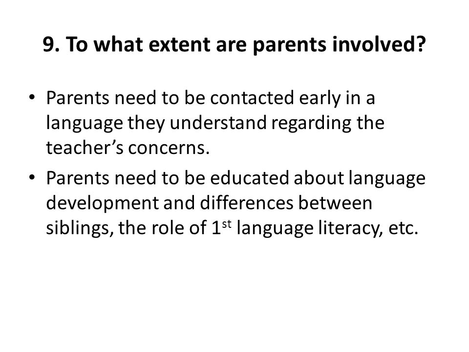9. To what extent are parents involved? Parents need to be contacted early in a language they understand regarding the teachers concerns. Parents need