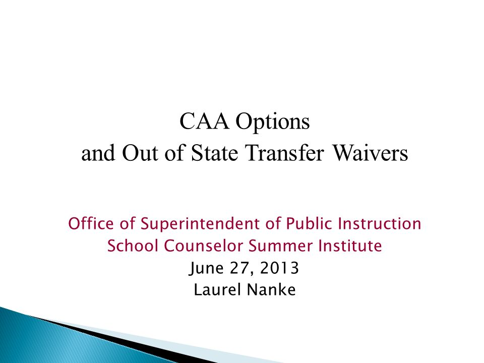 CAA Options and Out of State Transfer Waivers Office of Superintendent of Public Instruction School Counselor Summer Institute June 27, 2013 Laurel Na