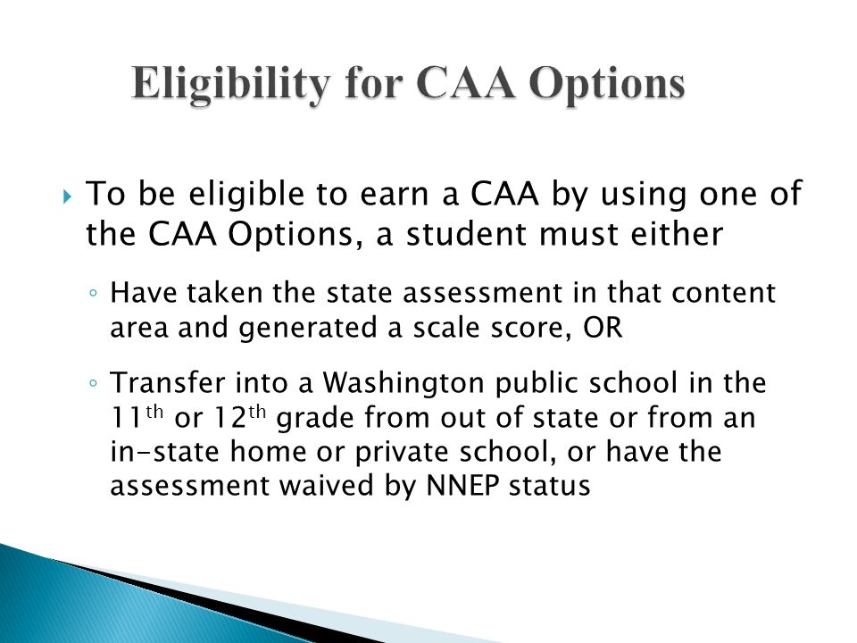 To be eligible to earn a CAA by using one of the CAA Options, a student must either Have taken the state assessment in that content area and generated