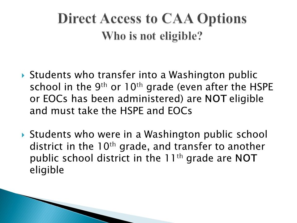 Students who transfer into a Washington public school in the 9 th or 10 th grade (even after the HSPE or EOCs has been administered) are NOT eligible