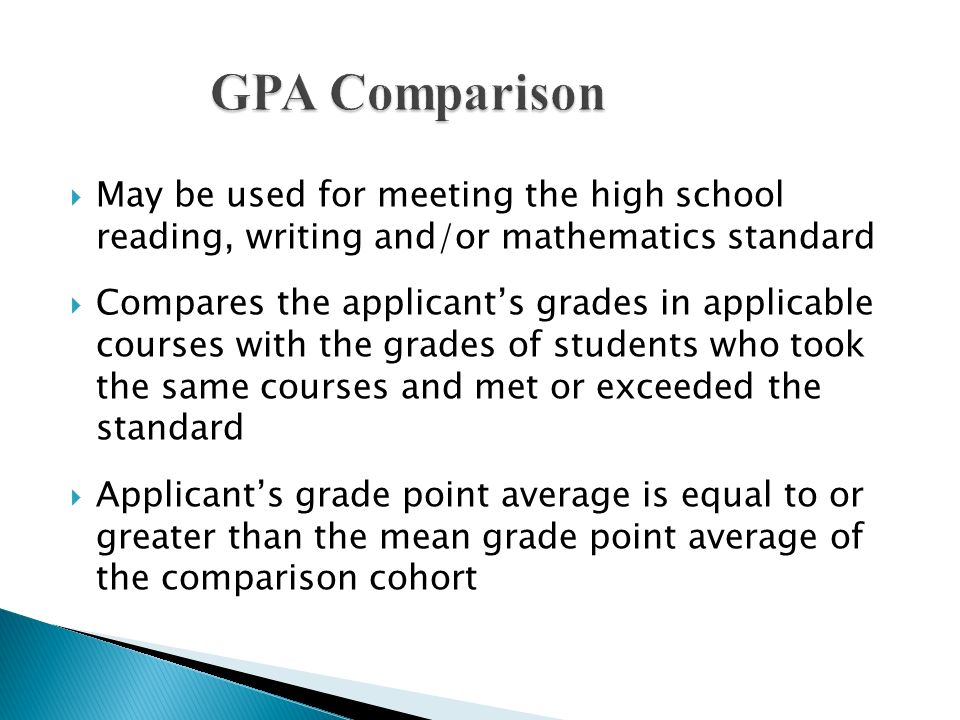 May be used for meeting the high school reading, writing and/or mathematics standard Compares the applicants grades in applicable courses with the gra