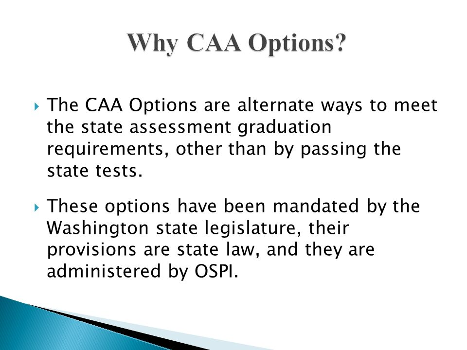 The CAA Options are alternate ways to meet the state assessment graduation requirements, other than by passing the state tests. These options have bee