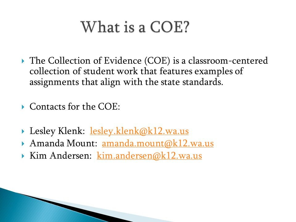 The Collection of Evidence (COE) is a classroom-centered collection of student work that features examples of assignments that align with the state st