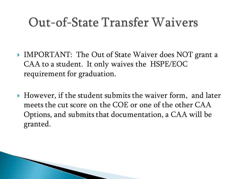 IMPORTANT: The Out of State Waiver does NOT grant a CAA to a student. It only waives the HSPE/EOC requirement for graduation. However, if the student