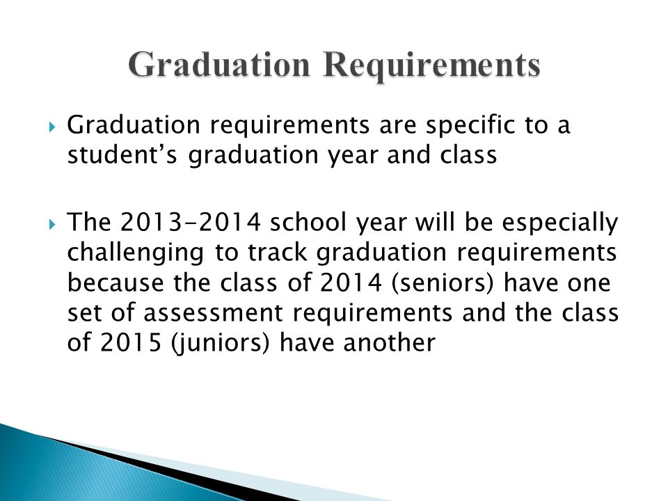 The assessment graduation requirements for the class of 2014 are the same as they were for the class of 2013 Students must meet standard on the state assessments or an approved alternative for: Reading HSPE, Writing HSPE; and EITHER Math EOC 1, OR Math EOC 2 This is a total of 3 assessments