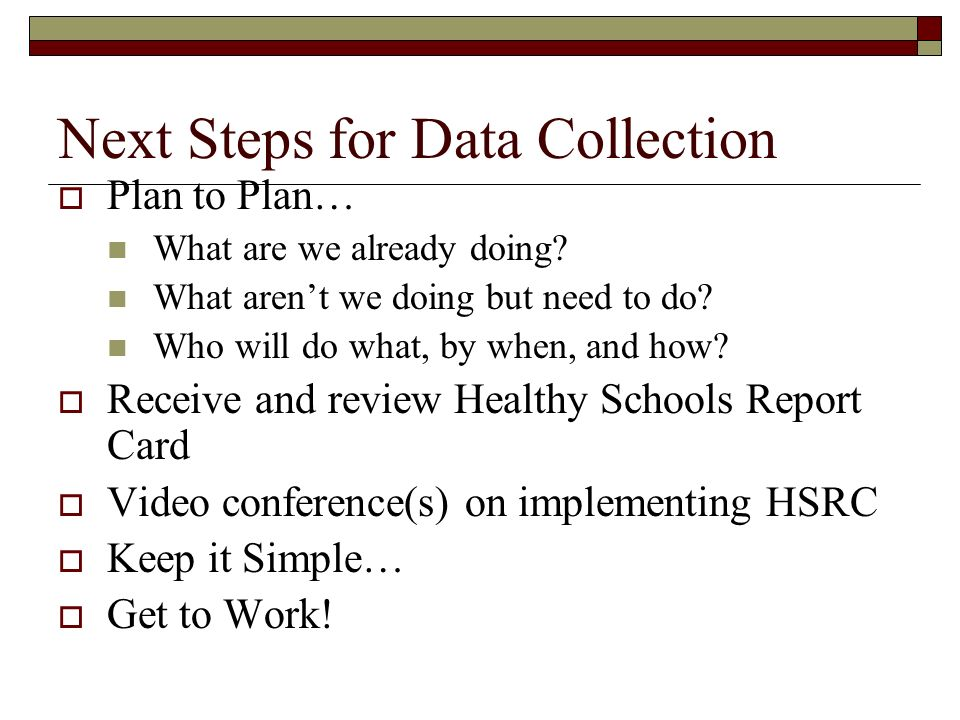 Next Steps for Data Collection Plan to Plan… What are we already doing? What arent we doing but need to do? Who will do what, by when, and how? Receiv