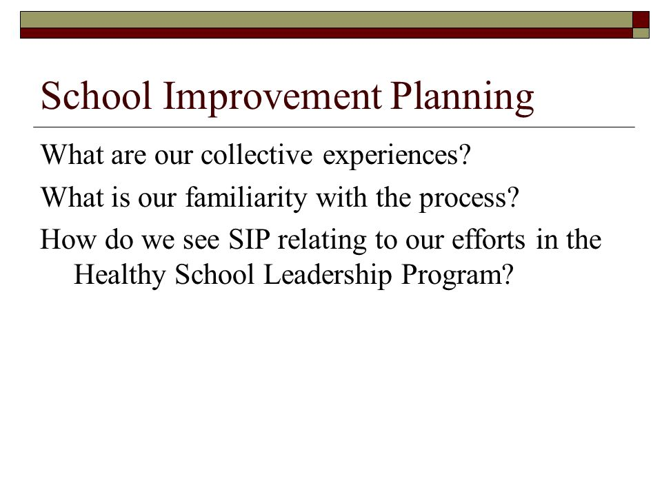 School Improvement Planning What are our collective experiences? What is our familiarity with the process? How do we see SIP relating to our efforts i