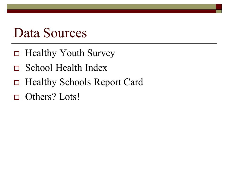 Data Sources Healthy Youth Survey School Health Index Healthy Schools Report Card Others? Lots!