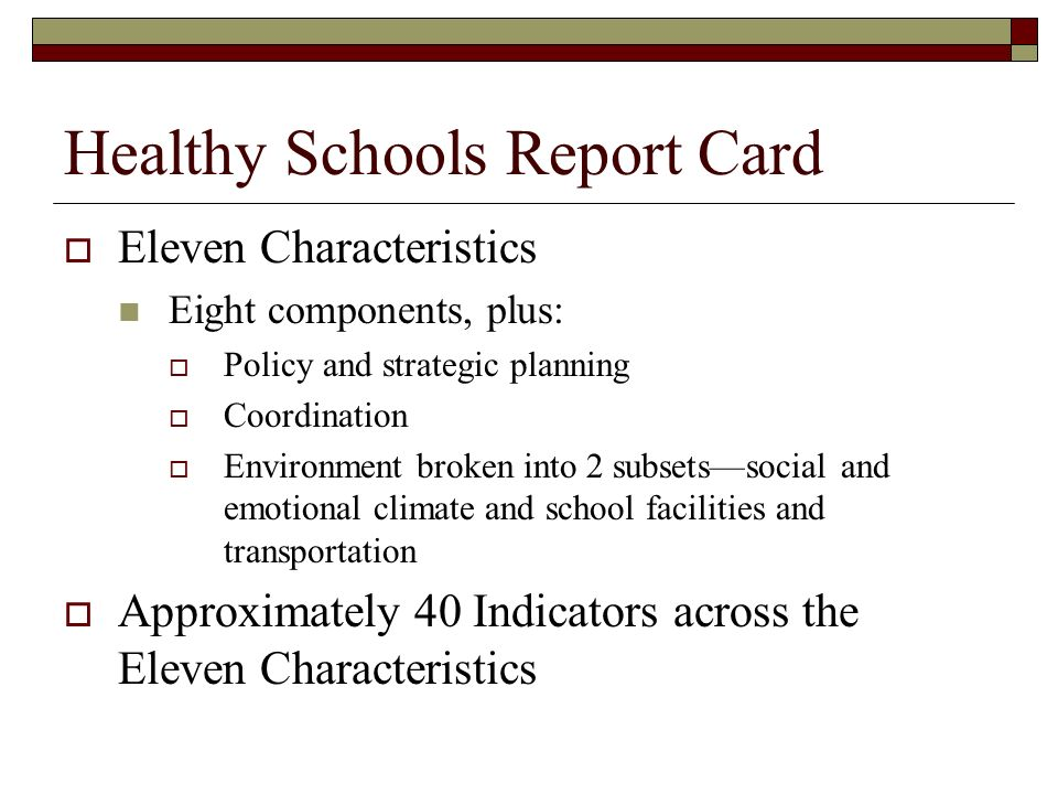 Healthy Schools Report Card Eleven Characteristics Eight components, plus: Policy and strategic planning Coordination Environment broken into 2 subset