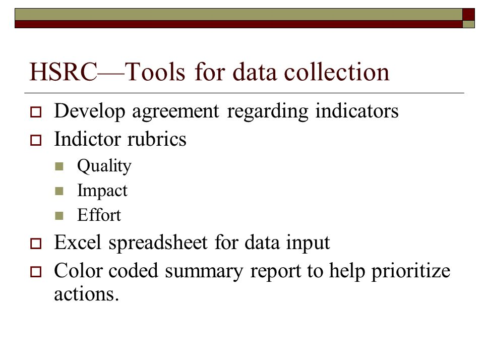 HSRCTools for data collection Develop agreement regarding indicators Indictor rubrics Quality Impact Effort Excel spreadsheet for data input Color coded summary report to help prioritize actions.