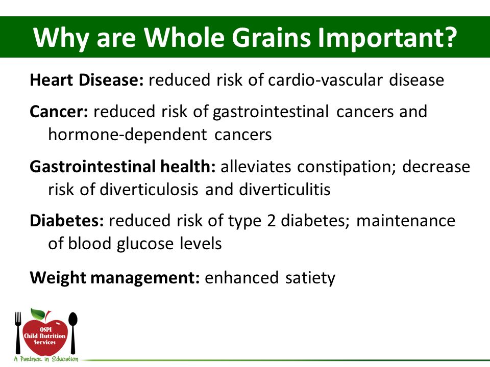 Heart Disease: reduced risk of cardiovascular disease Cancer: reduced risk of gastrointestinal cancers and hormonedependent cancers Gastrointestinal health: alleviates constipation; decrease risk of diverticulosis and diverticulitis Diabetes: reduced risk of type 2 diabetes; maintenance of blood glucose levels Weight management: enhanced satiety Why are Whole Grains Important