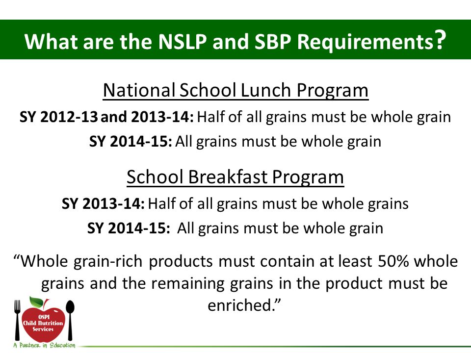 National School Lunch Program SY 2012-13 and 2013-14: Half of all grains must be whole grain SY 2014-15: All grains must be whole grain School Breakfast Program SY 2013-14: Half of all grains must be whole grains SY 2014-15: All grains must be whole grain Whole grain-rich products must contain at least 50% whole grains and the remaining grains in the product must be enriched.