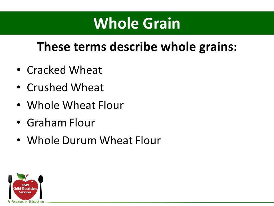 These terms describe whole grains: Cracked Wheat Crushed Wheat Whole Wheat Flour Graham Flour Whole Durum Wheat Flour Whole Grain