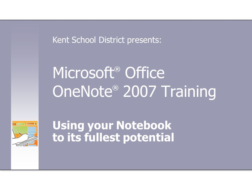 Microsoft ® Office OneNote ® 2007 Training Using your Notebook to its fullest potential Kent School District presents: