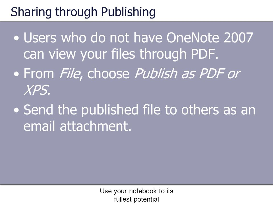 Use your notebook to its fullest potential Sharing through Publishing Users who do not have OneNote 2007 can view your files through PDF.