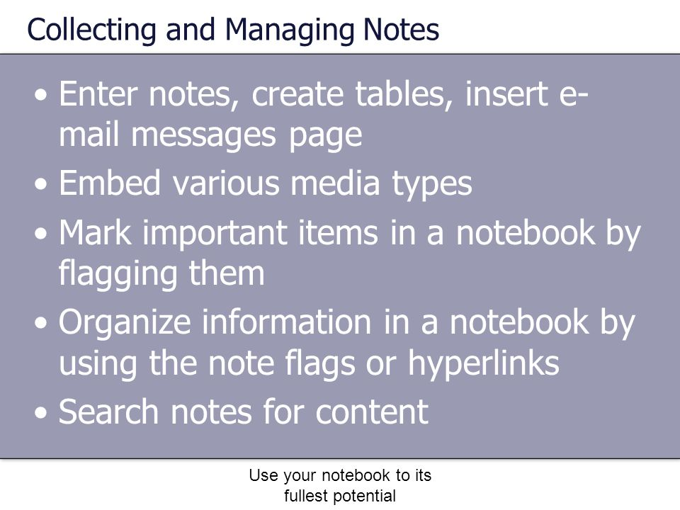 Use your notebook to its fullest potential Entering Notes Just start typing or writing Use tables, drawing tools, etc Embed audio or video notes Add a scanned document or email to a page