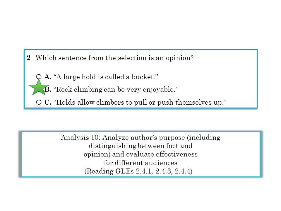 Analysis 10: Analyze authors purpose (including distinguishing between fact and opinion) and evaluate effectiveness for different audiences (Reading GLEs 2.4.1, 2.4.3, 2.4.4) 2 Which sentence from the selection is an opinion.