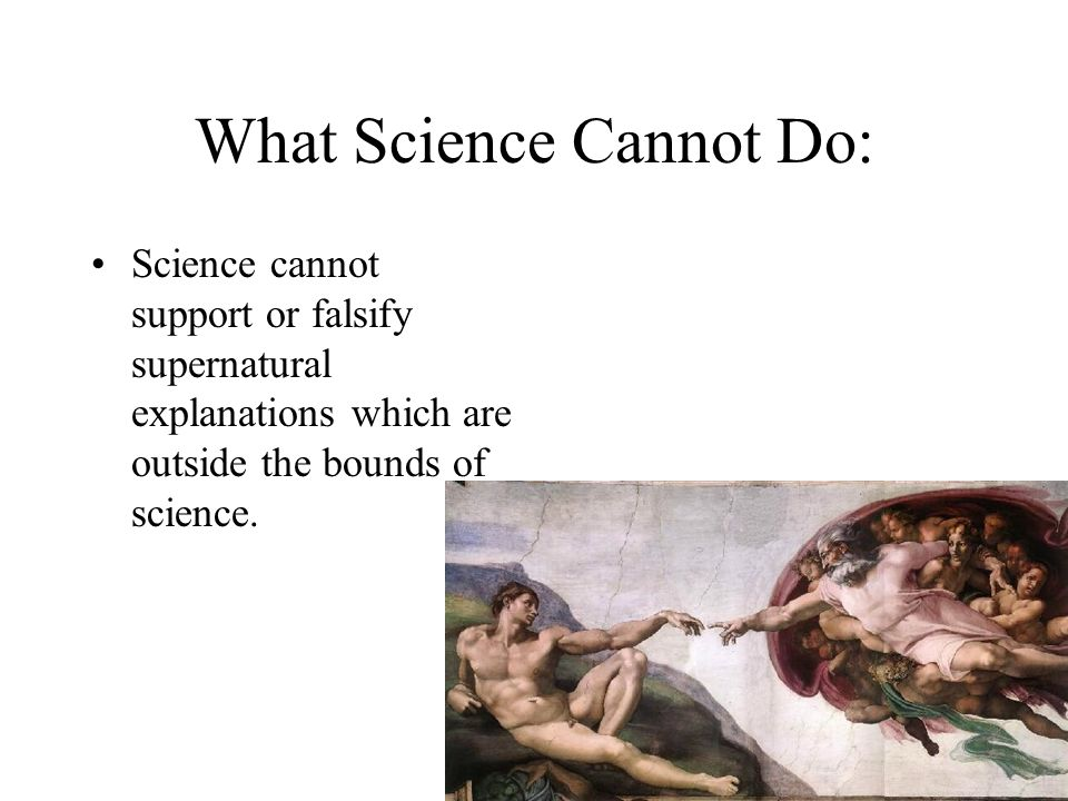 What Science Cannot Do: Science cannot support or falsify supernatural explanations which are outside the bounds of science.