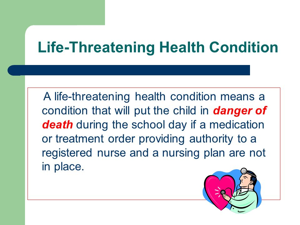 Life-Threatening Health Conditions Prior to attendance at school, each child with a life-threatening health condition shall present a medication or treatment order addressing their health condition.