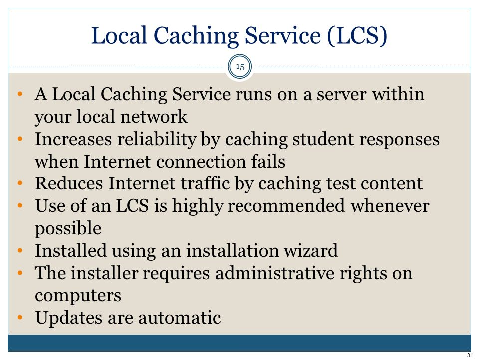 Local Caching Service (LCS) 15 A Local Caching Service runs on a server within your local network Increases reliability by caching student responses when Internet connection fails Reduces Internet traffic by caching test content Use of an LCS is highly recommended whenever possible Installed using an installation wizard The installer requires administrative rights on computers Updates are automatic 31