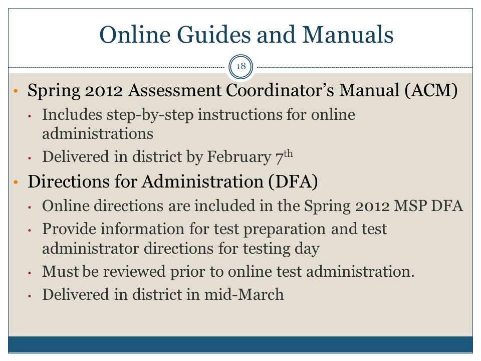 Spring 2012 Assessment Coordinators Manual (ACM) Includes step-by-step instructions for online administrations Delivered in district by February 7 th Directions for Administration (DFA) Online directions are included in the Spring 2012 MSP DFA Provide information for test preparation and test administrator directions for testing day Must be reviewed prior to online test administration.