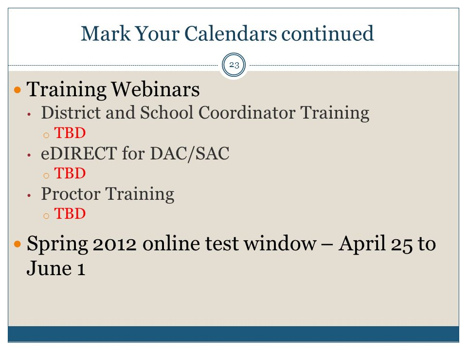 Training Webinars District and School Coordinator Training o TBD eDIRECT for DAC/SAC o TBD Proctor Training o TBD Spring 2012 online test window – April 25 to June 1 Mark Your Calendars continued 23
