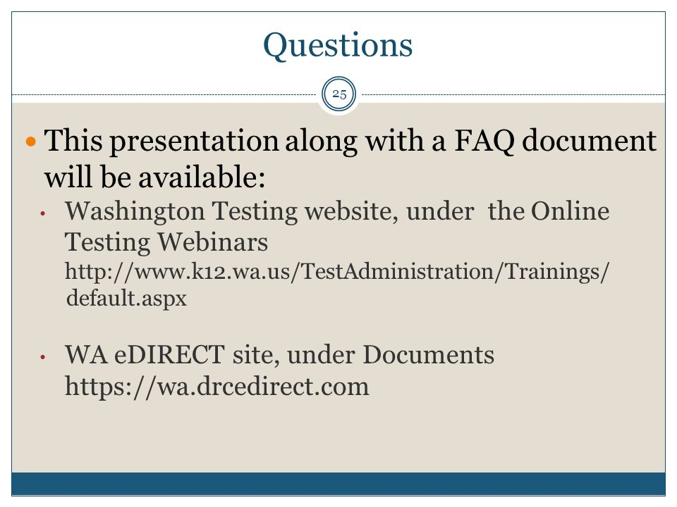 Questions This presentation along with a FAQ document will be available: Washington Testing website, under the Online Testing Webinars http://www.k12.wa.us/TestAdministration/Trainings/ default.aspx WA eDIRECT site, under Documents https://wa.drcedirect.com 25