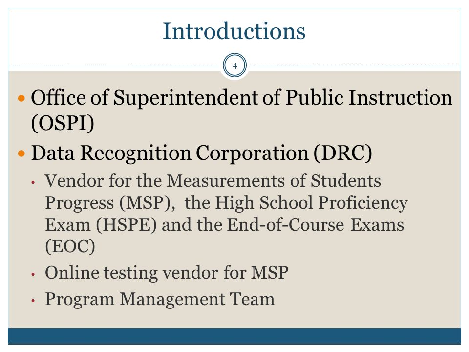 Introductions Office of Superintendent of Public Instruction (OSPI) Data Recognition Corporation (DRC) Vendor for the Measurements of Students Progress (MSP), the High School Proficiency Exam (HSPE) and the End-of-Course Exams (EOC) Online testing vendor for MSP Program Management Team 4