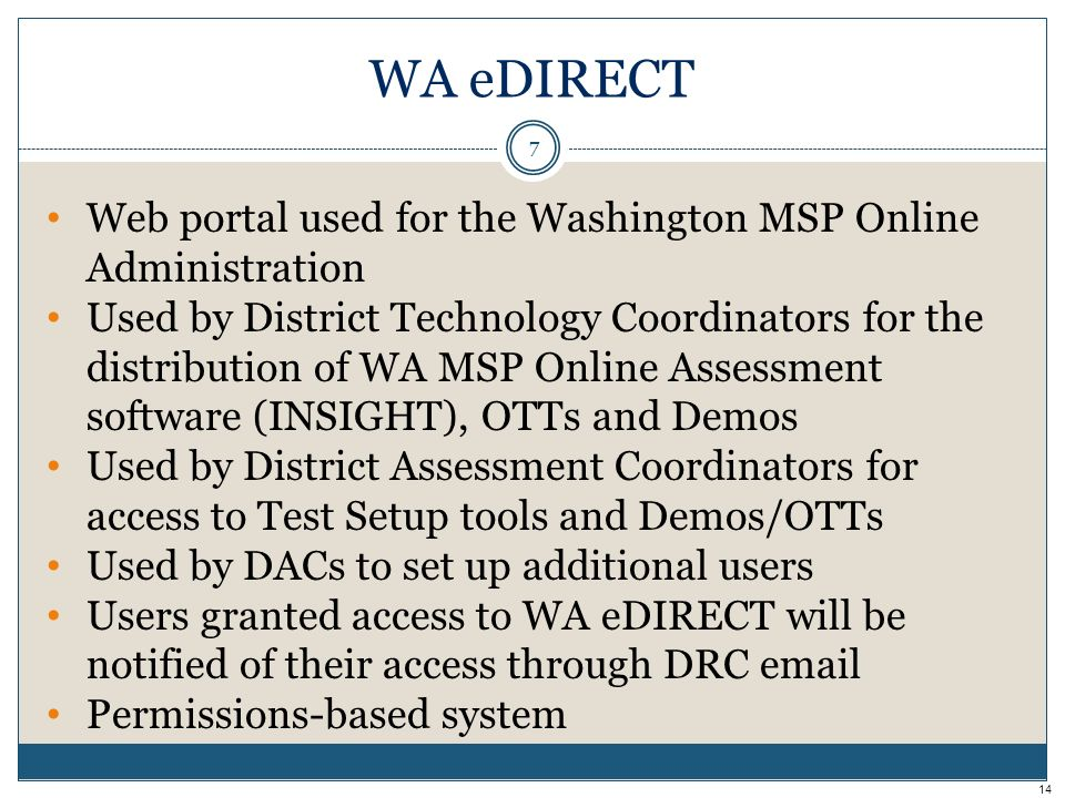 Web portal used for the Washington MSP Online Administration Used by District Technology Coordinators for the distribution of WA MSP Online Assessment software (INSIGHT), OTTs and Demos Used by District Assessment Coordinators for access to Test Setup tools and Demos/OTTs Used by DACs to set up additional users Users granted access to WA eDIRECT will be notified of their access through DRC email Permissions-based system WA eDIRECT 7 14