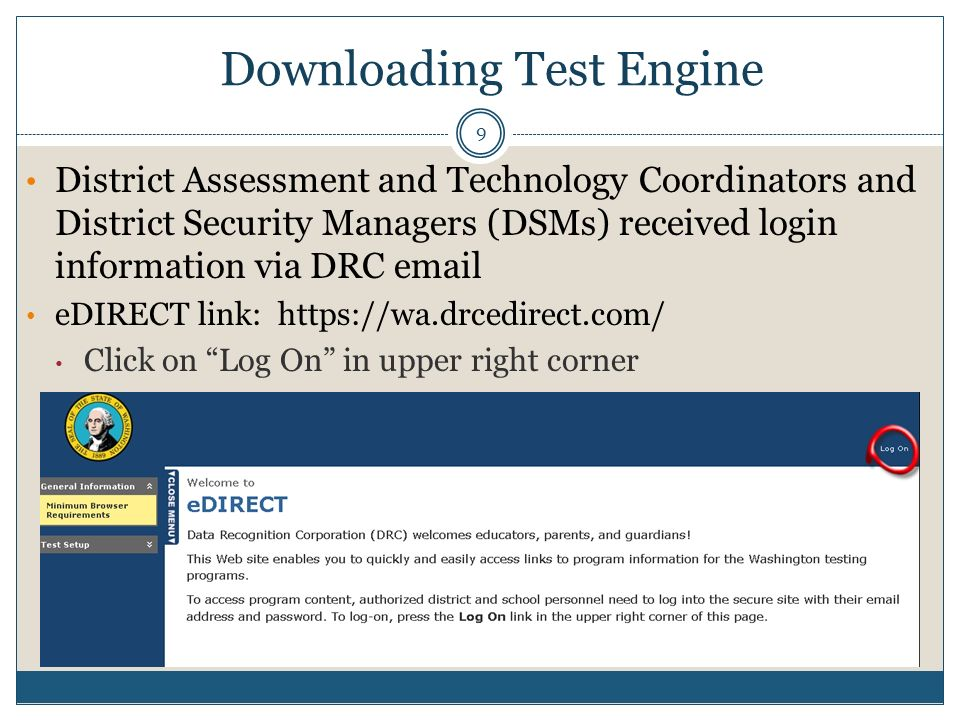 District Assessment and Technology Coordinators and District Security Managers (DSMs) received login information via DRC email eDIRECT link: https://wa.drcedirect.com/ Click on Log On in upper right corner Downloading Test Engine 9