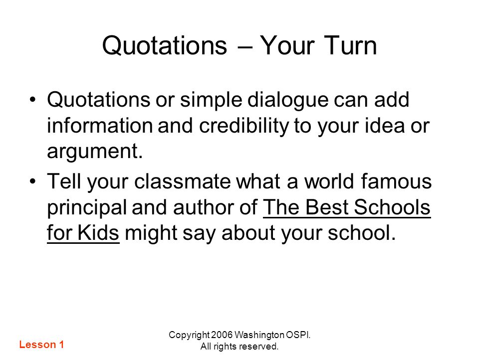 Copyright 2006 Washington OSPI. All rights reserved. Quotations – Your Turn Quotations or simple dialogue can add information and credibility to your