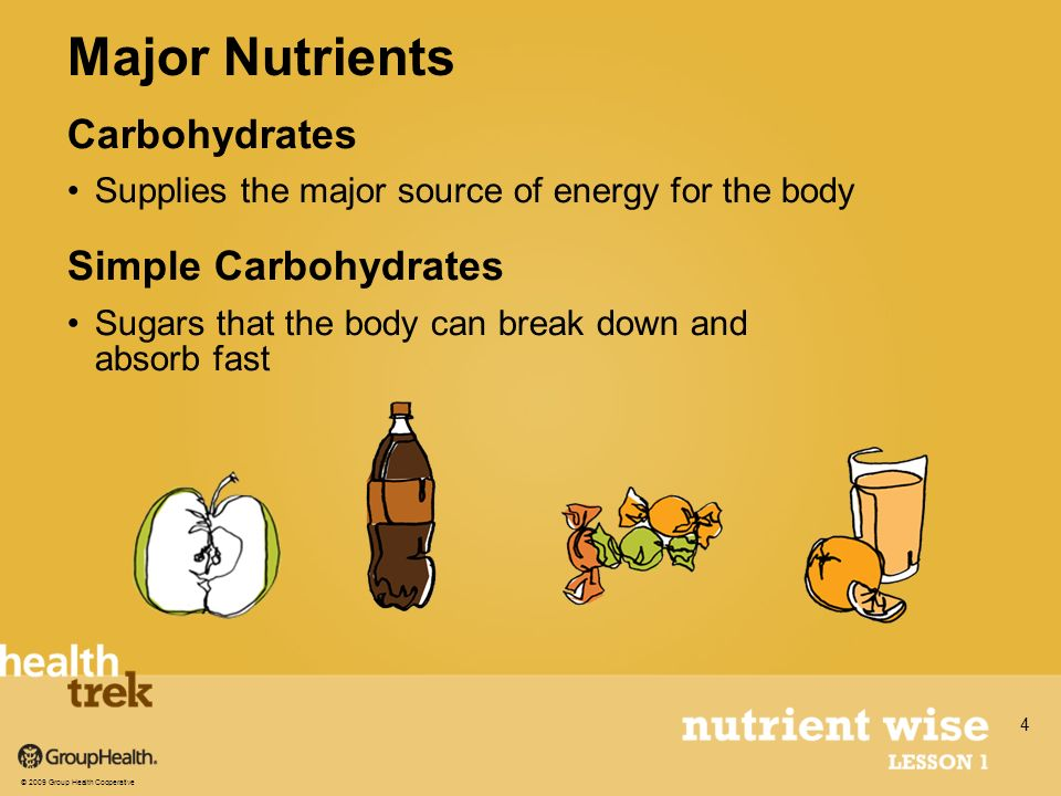 Carbohydrates Supplies the major source of energy for the body Simple Carbohydrates Sugars that the body can break down and absorb fast Major Nutrients © 2009 Group Health Cooperative 4