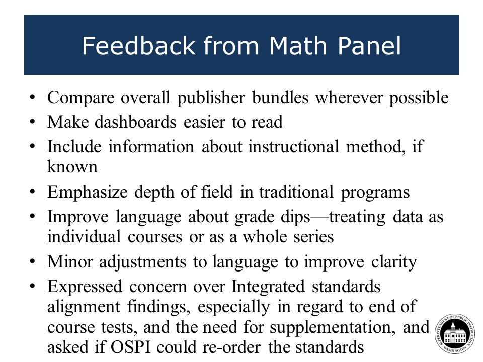 Feedback from Math Panel Compare overall publisher bundles wherever possible Make dashboards easier to read Include information about instructional method, if known Emphasize depth of field in traditional programs Improve language about grade dipstreating data as individual courses or as a whole series Minor adjustments to language to improve clarity Expressed concern over Integrated standards alignment findings, especially in regard to end of course tests, and the need for supplementation, and asked if OSPI could re-order the standards