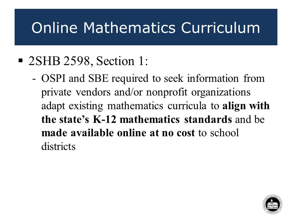 Online Mathematics Curriculum 2SHB 2598, Section 1: -OSPI and SBE required to seek information from private vendors and/or nonprofit organizations adapt existing mathematics curricula to align with the states K-12 mathematics standards and be made available online at no cost to school districts 40