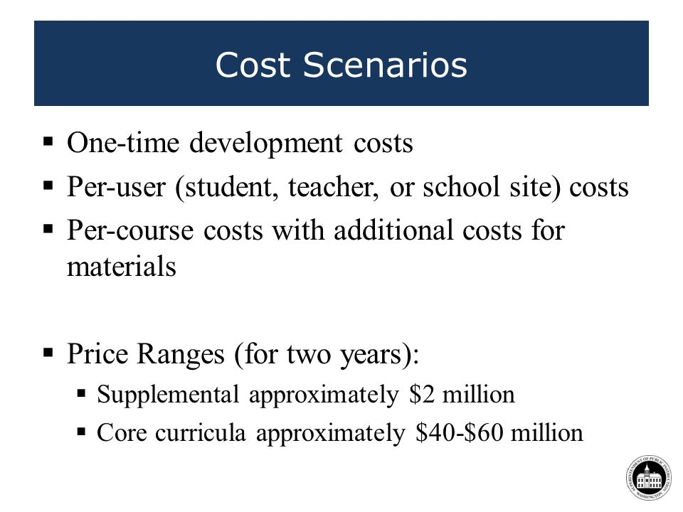 One-time development costs Per-user (student, teacher, or school site) costs Per-course costs with additional costs for materials Price Ranges (for two years): Supplemental approximately $2 million Core curricula approximately $40-$60 million Cost Scenarios 44
