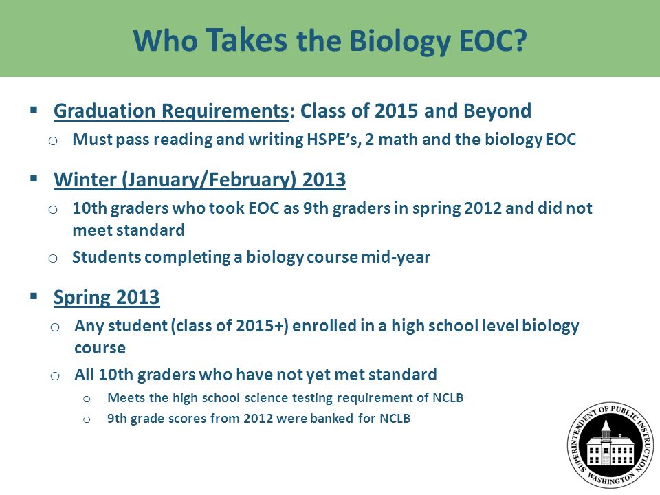 Who Takes the Biology EOC? Graduation Requirements: Class of 2015 and Beyond o Must pass reading and writing HSPEs, 2 math and the biology EOC Winter