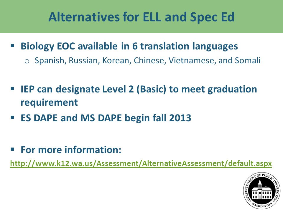 Alternatives for ELL and Spec Ed Biology EOC available in 6 translation languages o Spanish, Russian, Korean, Chinese, Vietnamese, and Somali IEP can designate Level 2 (Basic) to meet graduation requirement ES DAPE and MS DAPE begin fall 2013 For more information: