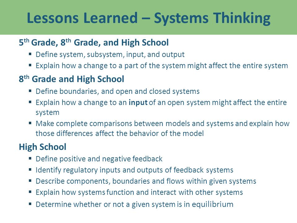 Lessons Learned – Systems Thinking 5 th Grade, 8 th Grade, and High School Define system, subsystem, input, and output Explain how a change to a part