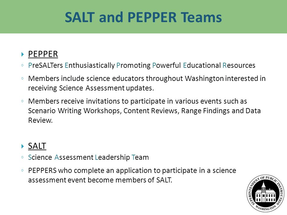 SALT and PEPPER Teams PEPPER PreSALTers Enthusiastically Promoting Powerful Educational Resources Members include science educators throughout Washington interested in receiving Science Assessment updates.