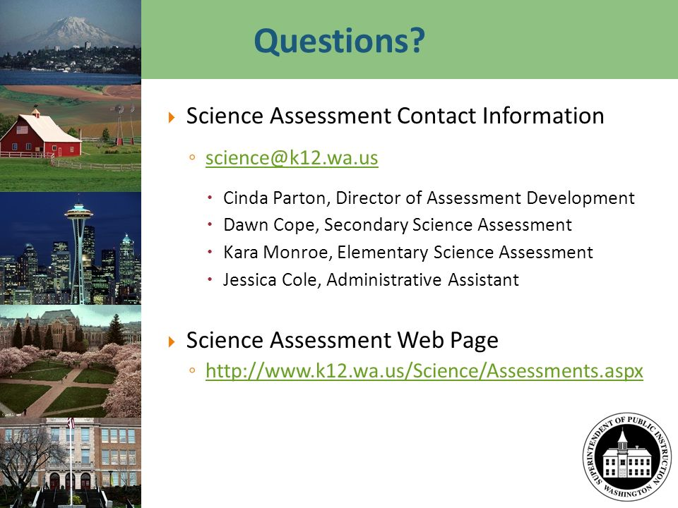 Questions? Science Assessment Contact Information science@k12.wa.us Cinda Parton, Director of Assessment Development Dawn Cope, Secondary Science Asse