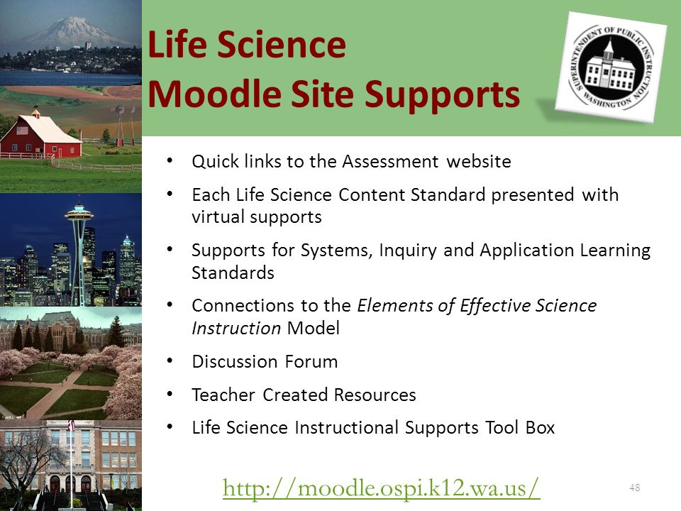 Life Science Moodle Site Supports 48   Quick links to the Assessment website Each Life Science Content Standard presented with virtual supports Supports for Systems, Inquiry and Application Learning Standards Connections to the Elements of Effective Science Instruction Model Discussion Forum Teacher Created Resources Life Science Instructional Supports Tool Box