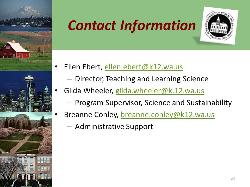 Contact Information Ellen Ebert, ellen.ebert@k12.wa.usellen.ebert@k12.wa.us – Director, Teaching and Learning Science Gilda Wheeler, gilda.wheeler@k.12.wa.usgilda.wheeler@k.12.wa.us – Program Supervisor, Science and Sustainability Breanne Conley, breanne.conley@k12.wa.usbreanne.conley@k12.wa.us – Administrative Support 54