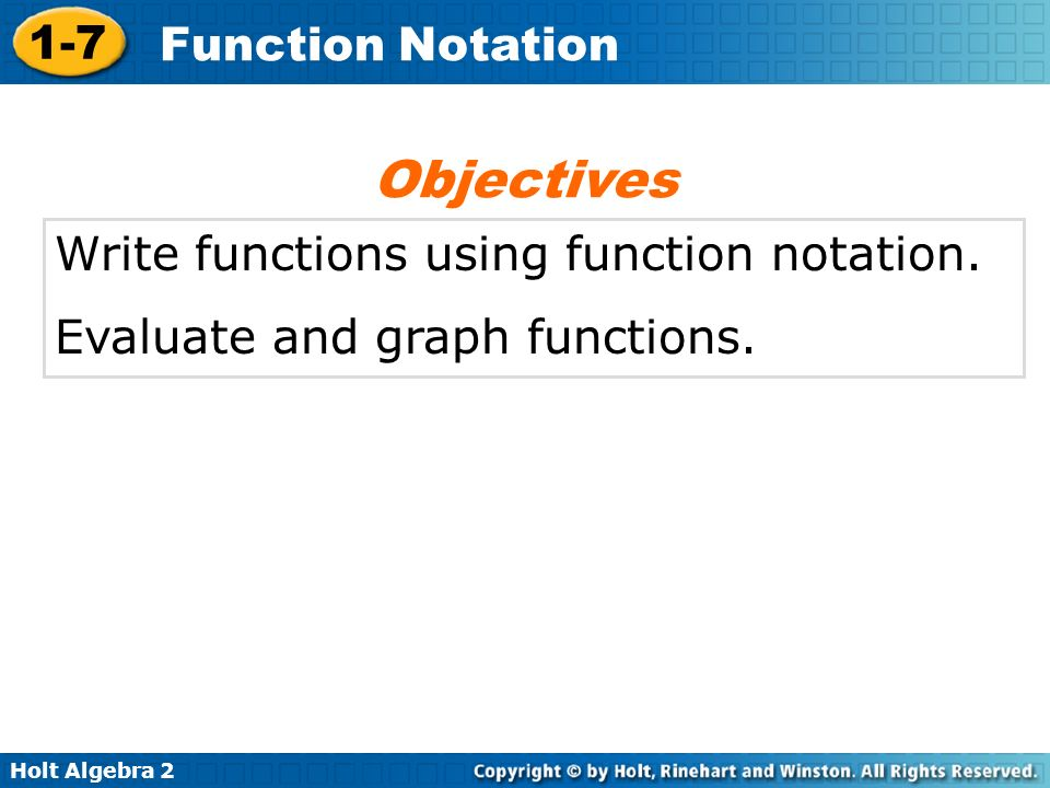 Holt Algebra 2 1-7 Function Notation Write functions using function notation. Evaluate and graph functions. Objectives